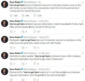 """Dave Rubin trying to make an Iran pun (for almost 6 years): @RubinReport 2h  Dave Rubin  Iran to get here but we're between Iraq and a hard place. Israeli a mess so let's  talk Turkey not just Greece the conversation. Syria folks, this Kuwait but don't  Crimea river in a month from now.  17 280  528  2.3K  Dave Rubin O  @RubinReport 4 Feb 2016  Iran to get here between Iraq and a hard place. Israeli messy to talk Turkey. Syria  folks, let not Russian to this and don't Crimea river.  17 9  33  @RubinReport 3 Mar 2015  Dave Rubin  Netanyahu: Iran to get here because l'm between Iraq and a hard place on the  nuke issue. But Syria folks, Israeli a mess, let's talk Turkey.  27 7  Dave Rubin O @RubinReport 31 Mar 2015  John Kerry nuclear update: """"Iran to get here but Israeli a mess. We're between  Iraq and a hard place. Buy Syria though, don't Crimea river.""""  27 1  @RubinReport 24 Sep 2013  Dave Rubin  Obama at UN: """"Iran to get here today but I'm not Russian to be put between  Iraq and a hard place. Don't forget to try the veal. Goodnight!"""" Dave Rubin trying to make an Iran pun (for almost 6 years)"""