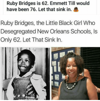 Memes, Black, and Girl: Ruby Bridges is 62. Emmett Till would  have been 76. Let that sink in.  Ruby Bridges, the Little Black Girl Who  Desegregated New Orleans Schools, Is  Only 62. Let That Sink In.