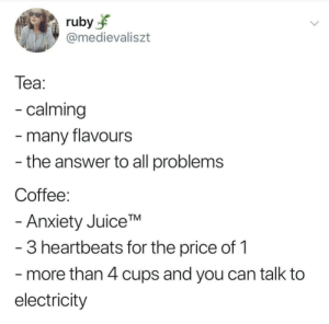 Cups: ruby  @medievaliszt  Теа:  - calming  -many flavours  - the answer to all problems  Coffee:  - Anxiety JuiceTM  -3 heartbeats for the price of 1  more than 4 cups and you can talk to  electricity