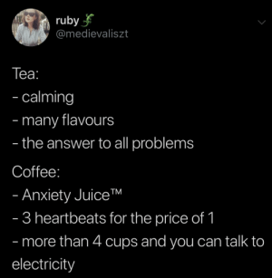 me☕️irl: ruby  @medievaliszt  Tеа:  - calming  many flavours  the answer to all problems  -  -  Coffee:  - Anxiety JuiceTM  - 3 heartbeats for the price of 1  - more than 4 cups and you can talk to  electricity me☕️irl