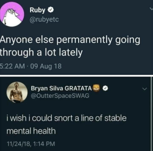 Mental health: Ruby  @rubyetc  Anyone else permanently going  through a lot lately  5:22 AM 09 Aug 18  Bryan Silva GRATATA  @OutterSpaceSWAG  i wish i could snort a line of stable  mental health  11/24/18, 1:14 PM Mental health