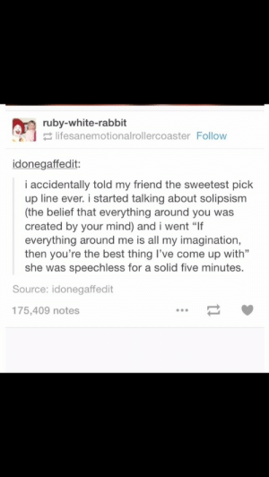 """Solipsismomg-humor.tumblr.com: ruby-white-rabbit  2 lifesanemotionalrollercoaster Follow  idonegaffedit:  i accidentally told my friend the sweetest pick  up line ever. i started talking about solipsism  (the belief that everything around you was  created by your mind) and i went """"If  everything around me is all my imagination,  then you're the best thing l've come up with""""  she was speechless for a solid five minutes.  Source: idonegaffedit  175,409 notes Solipsismomg-humor.tumblr.com"""