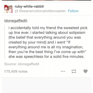 """Solipismomg-humor.tumblr.com: ruby-white-rabbit  E lifesanemotionalrollercoaster Follow  idonegaffedit:  i accidentally told my friend the sweetest pick  up line ever. i started talking about solipsism  (the belief that everything around you was  created by your mind) and i went """"If  everything around me is all my imagination,  then you're the best thing l've come up with""""  she was speechless for a solid five minutes.  Source: idonegaffedit  175,409 notes Solipismomg-humor.tumblr.com"""