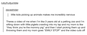 """Animals, Children, and Kids: rubyfruitjumble:  davestrider:  little kids picking up animals makes me incredibly nervous  Theres a video of me when I'm like 3 years old at a petting zoo and l'nm  sitting down with little piglets crawling into my lap and my mom is like  """"they think you're the mommy pig"""" and then I start picking them up and  throwing them and my mom goes """"EMILY STOP"""" and the video cuts off  93 Little children always make me uneasy."""
