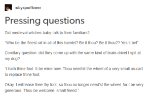 "Witches, theyre just like us: rubyspurflower  Pressing questions  Did medieval witches baby-talk to their familiars?  ""Who be the finest rat in all of this hamlet? Be it thou? Be it thou?? Yes it be!""  Corollary question: did they come up with the same kind of brain-drivel I spit at  my dog?  ""I hath thine foot. It be mine now. Thou need'st the wheel of a very small ox-cart  to replace thine foot.  Okay. I will lease thee thy foot, so thou no longer need'st the wheel, for l be very  generous. Thou be welcome, small friend. Witches, theyre just like us"