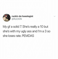 Ass, Emo, and Memes: ruckin da hoeologist  @RUCKIN  My gf a solid 7. She's really a 10 but  she's with my ugly ass and I'm a 3 so  she loses rate. PEMDAS Emo