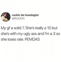 Ass, Memes, and Ugly: ruckin da hoeologist  @RUCKIN  My gf a solid 7. She's really a 10 but  she's with my ugly ass and I'm a 3 so  she loses rate. PEMDAS Am I a hard 3? Yea. But is my dick game weak? Also yea. 🤗