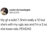 Ass, Memes, and Ugly: ruckin da hoeologist  @RUCKIN  My gf a solid 7. She's really a 10 but  she's with my ugly ass and I'm a 3 so  she loses rate. PEMDAS I'm 💀