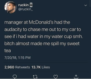 Bitch, Dank, and McDonalds: ruckin  @ruckin_  manager at McDonald's had the  audacity to chase me out to my car to  see if i had water in my water cup smh.  bitch almost made me spill my sweet  tea  7/20/18, 1:15 PM  2,960 Retweets 13.7K Likes Mind your business that's all just mind your business by Msmikca MORE MEMES