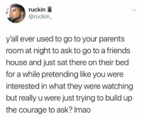 Dank, Friends, and Parents: ruckin  @ruckin  y'all ever used to go to your parents  room at night to ask to go to a friends  house and just sat there on their bed  for a while pretending like you were  interested in what they were watching  but really u were just trying to build up  the courage to ask? Imao 😂