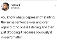 Af, Memes, and 🤖: ruckin  @ruckin  you know what's depressing? starting  the same sentence over and over  again cuz no one is listening and then  just dropping it because obviously it  doesn't matter.. Depressing AF