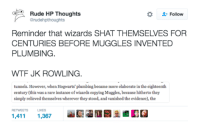 Memes, Rude, and Wtf: Rude HP Thoughts  Follow  @rudehpthoughts  Reminder that wizards SHAT THEMSELVES FOR  CENTURIES BEFORE MUGGLES INVENTED  PLUMBING  WTF JK ROWLING.  tunnels. However, when Hogwarts' plumbing became more elaborate in the eighteenth  century (th  was a rare instance of wizards copying Muggles, because hitherto they  is simply relieved themselves wherever they stood, and vanished the evidence), the  RETWEETS LIKES  1,411  1,367