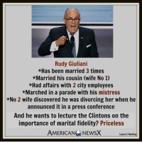 Drugs, Family, and Marriage: Rudy Giuliani  *Has been married 3 times  *Married his cousin (wife No 1)  *Had affairs with 2 city employees  *Marched in a parade with his mistress  *No 2 wife discovered he was divorcing her when he  announced it in a press conference  And he wants to lecture the Clintons on the  importance of marital fidelity? Priceless  AMERICAN  NEWSX  Laura C Keeling Typical Republican hypocrisy.   Giuliani and family values?  Ha.  Gingrich on sexual scandal?  Limbaugh on drug abuse? Trump on anything (Christianity, marriage fidelity, business ethics, foreign policy experience, nuclear proliferation, abortion, respect, women's rights, etc.)