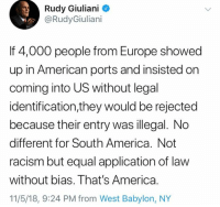 (GC): Rudy Giuliani  @RudyGiuliani  If 4,000 people from Europe showed  up in American ports and insisted on  coming into US without legal  identification,they would be rejected  because their entry was illegal. No  different for South America. Not  racism but equal application of law  without bias. That's America.  11/5/18, 9:24 PM from West Babylon, NY (GC)