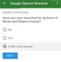 """Google, Obama, and Shrek: rudy mustang  Google Opinion Rewards  Question 1 of 3 or fewer:  Have you ever searched for pictures of  Shrek and Obama kissing?  ○No  O Yes  O Prefer not to answer  NEXT <p>Prefer not to answer seem to be rising (Credits to u/SpaceFalkor) via /r/MemeEconomy <a href=""""http://ift.tt/2iImOaT"""">http://ift.tt/2iImOaT</a></p>"""