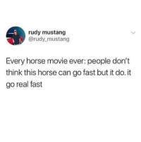 Horse, Movie, and Mustang: rudy mustang  @rudy mustang  Every horse movie ever: people don't  think this horse can go fast but it do. it  go real fast