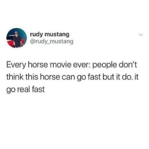 Memes, Horse, and Movie: rudy mustang  @rudy mustang  Every horse movie ever: people don't  think this horse can go fast but it do. it  go real fast every horse movie ever: via /r/memes https://ift.tt/2NfOMnC