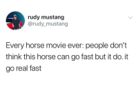 Horse, Movie, and Mustang: rudy mustang  @rudy_mustang  Every horse movie ever: people don't  think this horse can go fast but it do. it  go real fast