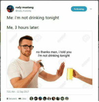 Tag a responsible mate: rudy mustang  @rudy mustang  Following  Me: i'm not drinking tonight  Me, 3 hours later:  no thanks man, i told you  i'm not drinking tonight  7:21 AM -11 Sep 2017  8 Retweets 44 Likes Tag a responsible mate