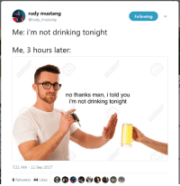 Drinking, Mustang, and Rudy: rudy mustang  @rudy_mustang  Following  Me: i'm not drinking tonight  Me, 3 hours later:  no thanks man, i told you  i'm not drinking tonight  7:21 AM-11 Sep 2017  # Retweets 4y likes fy⅛a