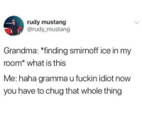 Sorry Grammy, rules are rules: rudy mustang  @rudy mustang  Grandma: *finding smirnoff ice in my  room* what is this  Me: haha gramma u fuckin idiot now  you have to chug that whole thing Sorry Grammy, rules are rules