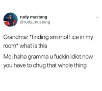 "Grandma, Mustang, and What Is: rudy mustang  @rudy mustang  Grandma: ""finding smirnoff ice in my  room* what is this  Me: haha gramma u fuckin idiot now  you have to chug that whole thing"