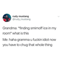 rules are rules @rudy_mustang: rudy mustang  @rudy mustang  Grandma: *finding smirnoff ice in my  room* what is this  Me: haha gramma u fuckin idiot now  you have to chug that whole thing rules are rules @rudy_mustang