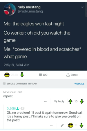 Dank, Philadelphia Eagles, and Funny: rudy mustang  @rudy mustang  Me: the eagles won last night  Co worker: oh did you watch the  game  Me: *covered in blood and scratches  what game  2/5/18, 6:04 AM  -109  T,Share  SINGLE COMMENT THREAD  VIEW ALL  MrVesPear 16h  repost  ...Reply  10  DL2018 -12h  Ok, no problem! I'Il post it again tomorrow. Good call,  it's a funny post. I'Il make sure to give you credit on  the post! meirl by DL2018 MORE MEMES
