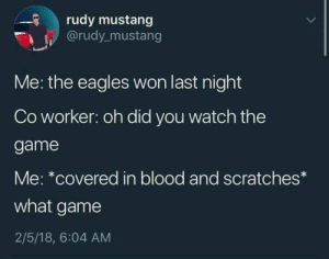: rudy mustang  @rudy mustang  Me: the eagles won last night  Co worker: oh did you watch the  game  Me: *covered in blood and scratches*  what game  2/5/18, 6:04 AM