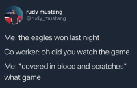 Philadelphia Eagles, The Game, and Game: rudy mustang  @rudy-mustang  Me: the eagles won last night  Co worker: oh did you watch the game  Me: *covered in blood and scratches  what game