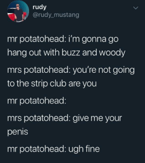 Club, Mustang, and Penis: rudy  @rudy mustang  mr potatohead: i'm gonna go  hang out with buzz and woody  mrs potatohead: you're not going  to the strip club are you  mr potatohead  mrs potatohead: give me your  penis  mr potatohead: ugh fine Hand it over