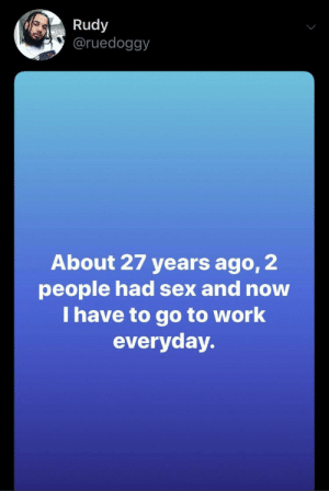 Sex, Work, and Rudy: Rudy  @ruedoggy  About 27 years ago, 2  people had sex and now  I have to go to work  everyday. What a scam