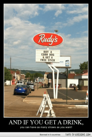 AND if you get a drink,http://omg-humor.tumblr.com: Rudy's  BUY A  CORN DOG  & GET A  FREE STICK  tract.  AND IF YOU GET A DRINK,  you can have as many straws as you want!  TASTE OF AWESOME.COM  Banned in 0 countries AND if you get a drink,http://omg-humor.tumblr.com