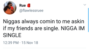 Dank, Friends, and Memes: Rue  @flawlessruee  Niggas always comin to me askin  if my friends are single. NIGGA IM  SINGLE  12:39 PM 15 Nov 18 But is yo friend single tho!? by theabdi MORE MEMES