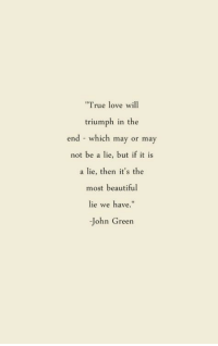 "Beautiful, Love, and John Green: rue love w1  triumph in the  end - which may or may  not be a lie, but if it is  a lie, then it's the  most beautiful  lie we have.""  -John Green"
