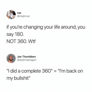 "im back: rue  @majinrue  if you're changing your life around, you  say 180  NOT 360. Wtf  Joe Thumbben  @ayahnaaragon  ""I did a complete 360"" ""I'm back on  my bullshit"""