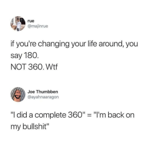 "A full turnaround.: rue  @majinrue  if you're changing your life around, you  say 180.  NOT 360. Wtf  Joe Thumbben  @ayahnaaragon  ""I did a complete 360"" ""I'm back on  my bullshit"" A full turnaround."