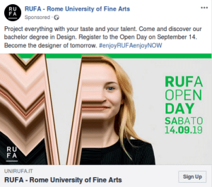 This ad of a fine art accademy.: RUFA Rome University of Fine Arts  RU  FA  Sponsored  Project everything with your taste and your talent. Come and discover our  bachelor degree in Design. Register to the Open Day on September 14  Become the designer of tomorrow. #enjoyRUFAenjoyNOw  RUFA  OPEN  DAY  SABATO  14.09.19  RU  FA  UNIRUFA.IT  Sign Up  RUFA -Rome University of Fine Arts This ad of a fine art accademy.