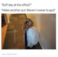 "Dogs, God, and The Office: ""Ruff day at the office?""  ""Make another pun Steven l swear to god""  Source: thebestoftumbli... My job is not a joke Steven"