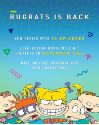 Rugrats, Live, and Movie: RUGRATS IS BACK  NEW SERIES WITH 26 EPISODES  LIVE ACTION MOVIE WILL HIT  HEATERS IN NOVEM BER 20 20  WILL INCLUDE ORIGINAL AND  NEW CHARACTERS  四つ Rugrats making a comeback! Y'all excited for this?? 👀 👶🏻 🍼