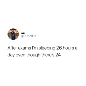 True, Sleeping, and Day: @RuhelHK  After exams I'm sleeping 26 hours a  day even though there's 24 So true 😂