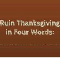 This should be funny... #thanksgiving #thanksgivingclapback: Ruin Thanksgiving  in Four Words: This should be funny... #thanksgiving #thanksgivingclapback