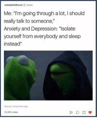 """honestly me- Nikki: ruinedchildhood raven  Me: """"I'm going through a lot, I should  really talk to someone,""""  Anxiety and Depression: """"Isolate  yourself from everybody and sleep  instead""""  Source: minus-the-neg.  30,602 notes honestly me- Nikki"""