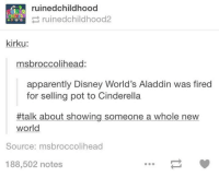 Aladdin, Apparently, and Cinderella : ruinedchildhood  ruinedchildhood2  kirku:  msbroccolihead:  apparently Disney World's Aladdin was fired  for selling pot to Cinderella  #talk about showing someone a whole new  world  Source: msbroccolihead  188,502 notes
