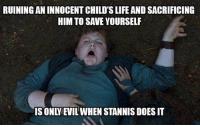 Stannis is the new evil: RUINING ANINNOCENTCHILD'SLIFE AND SACRIFICING  HIM TO SAVE YOURSELF  IS ONLY EVIL WHEN STANNIS DOES IT Stannis is the new evil