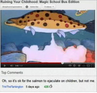 Children, School, and Videos: Ruining Your Childhood: Magic School Bus Edition  derpyhoovesgonnaderp s 8 videos  Subscnbe  040/ 101  Top Comments  Oh, so it's ok for the salmon to ejaculate on children, but not me.  TrinTheTarkington 5days ago 426d OH YEAH YEAH