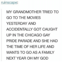 gay pride parade: ruinscape:  MY GRANDMOTHER TRIED TO  GO TO THE MOVIES  YESTERDAY AND  UP IN THE CHICAGO GAY  PRIDE PARADE AND SHE HAD  THE TIME OF HER LIFE AND  WANTS TO GO AS A FAMILY  NEXT YEAR OH MY GOD