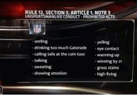 BREAKING: The NFL has proposed more penalties for upcoming season.: RULE 12, SECTION 3, ARTICLE 1, NOTE 3  smiling  yelling  drinking too much Gatorade  eye contact  calling tails at the coin toss  warming up  talking  winning by 21  sweating  grass stains  showing emotion  high fiving BREAKING: The NFL has proposed more penalties for upcoming season.
