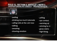 Some new potential NFL rules...: RULE 12, SECTION 3, ARTICLE 1, NOTE 3  UNSPORTSMANLIKE CONDUCT-PROHIBITED ACTS  smiling  yelling  drinking too much Gatorade  eye contact  calling tails at the coin toss  warming up  talking  winning by 21  sweating  grass stains  showing emotion  high fiving Some new potential NFL rules...