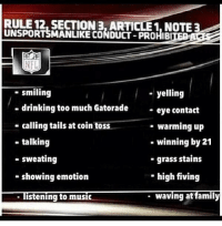 Breaking: More NFL rule changes: RULE 12, SECTION 3. ARTICLE1, NOTE 3  UNSPORTSMANLIKE CONDUCT-PROHIBITE  NFL  smiling  yelling  drinking too much Gatorade  eye contact  calling tails at coin toss  warming up  winning by 21  talking  sweating  grass stains  high fiving  showing emotion  waving at family  listening to music Breaking: More NFL rule changes